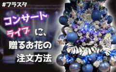コンサート・ライブへのお花の贈り方(注文方法)フラスタ・アレンジメント